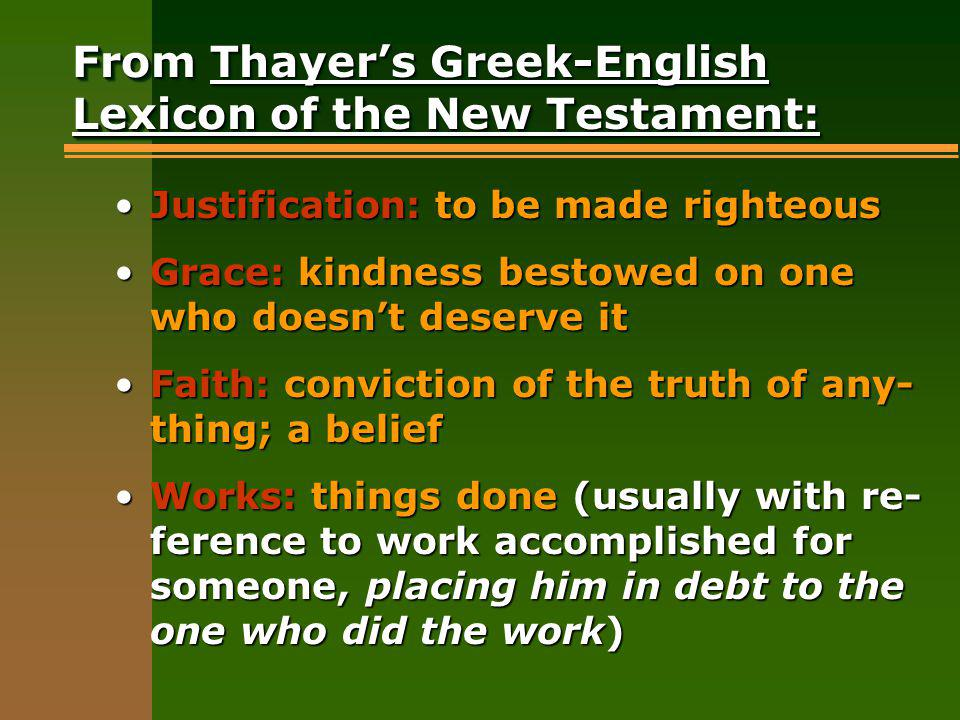 From Thayers Greek-English Lexicon of the New Testament: Justification: to be made righteousJustification: to be made righteous Grace: kindness bestowed on one who doesnt deserve itGrace: kindness bestowed on one who doesnt deserve it Faith: conviction of the truth of any- thing; a beliefFaith: conviction of the truth of any- thing; a belief Works: things done (usually with re- ference to work accomplished for someone, placing him in debt to the one who did the work)Works: things done (usually with re- ference to work accomplished for someone, placing him in debt to the one who did the work)