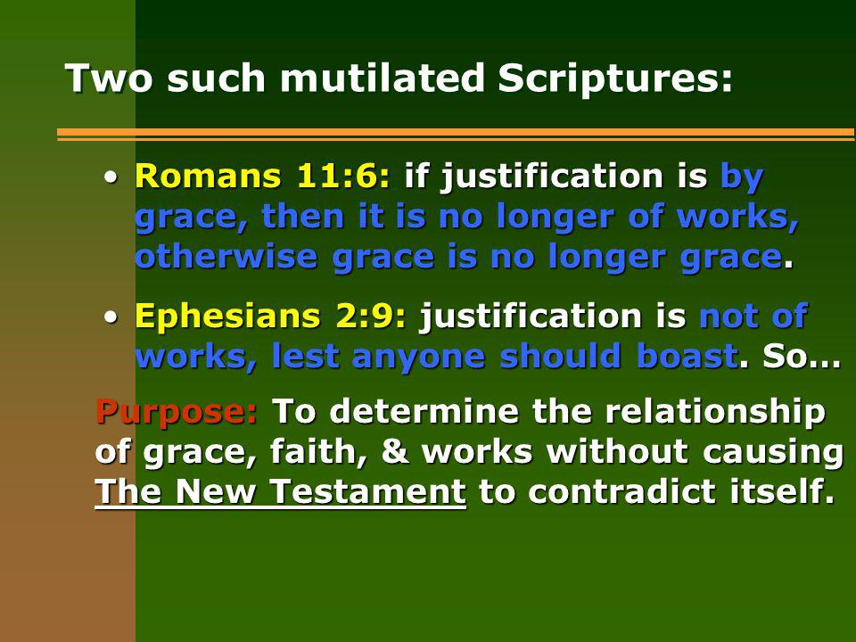 Two such mutilated Scriptures: Romans 11:6: if justification is by grace, then it is no longer of works, otherwise grace is no longer grace.Romans 11:6: if justification is by grace, then it is no longer of works, otherwise grace is no longer grace.