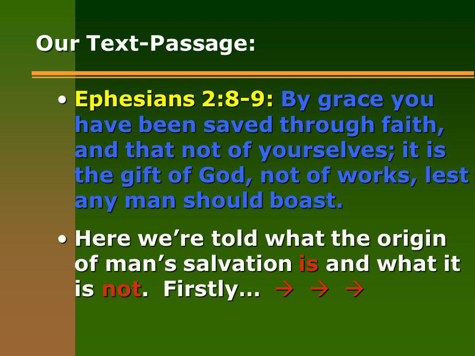 Our Text-Passage: Ephesians 2:8-9: By grace you have been saved through faith, and that not of yourselves; it is the gift of God, not of works, lest any man should boast.Ephesians 2:8-9: By grace you have been saved through faith, and that not of yourselves; it is the gift of God, not of works, lest any man should boast.