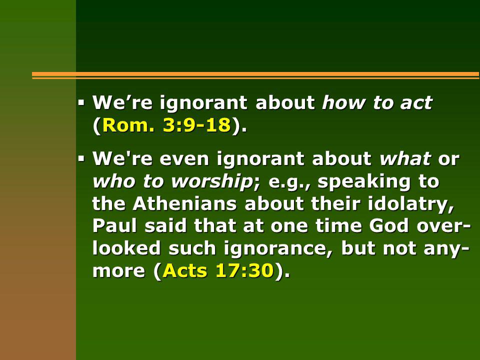 Were ignorant about how to act (Rom. 3:9-18). Were ignorant about how to act (Rom.