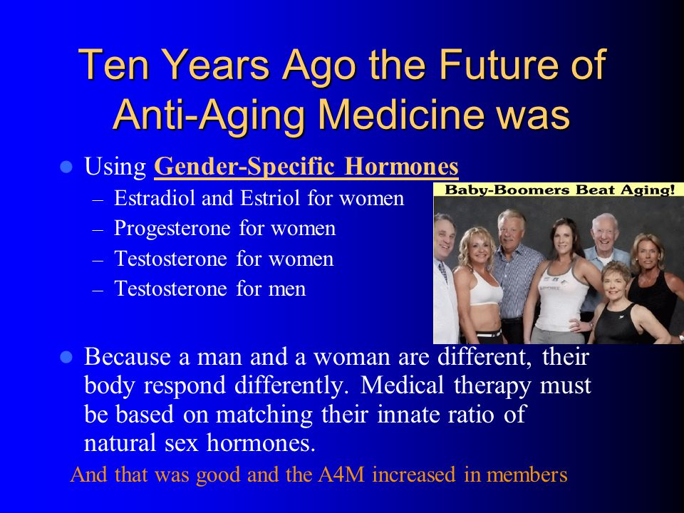 Ten Years Ago the Future of Anti-Aging Medicine was Using Gender-Specific Hormones – Estradiol and Estriol for women – Progesterone for women – Testosterone for women – Testosterone for men Because a man and a woman are different, their body respond differently.