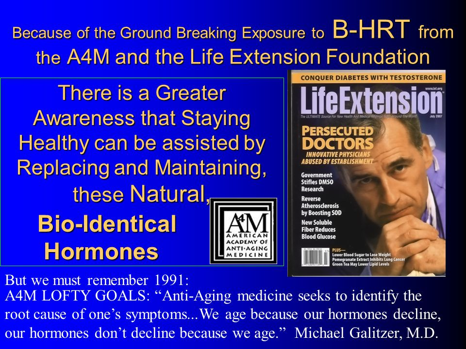 Because of the Ground Breaking Exposure to B-HRT from the A4M and the Life Extension Foundation A4M LOFTY GOALS: Anti-Aging medicine seeks to identify the root cause of ones symptoms...We age because our hormones decline, our hormones dont decline because we age.