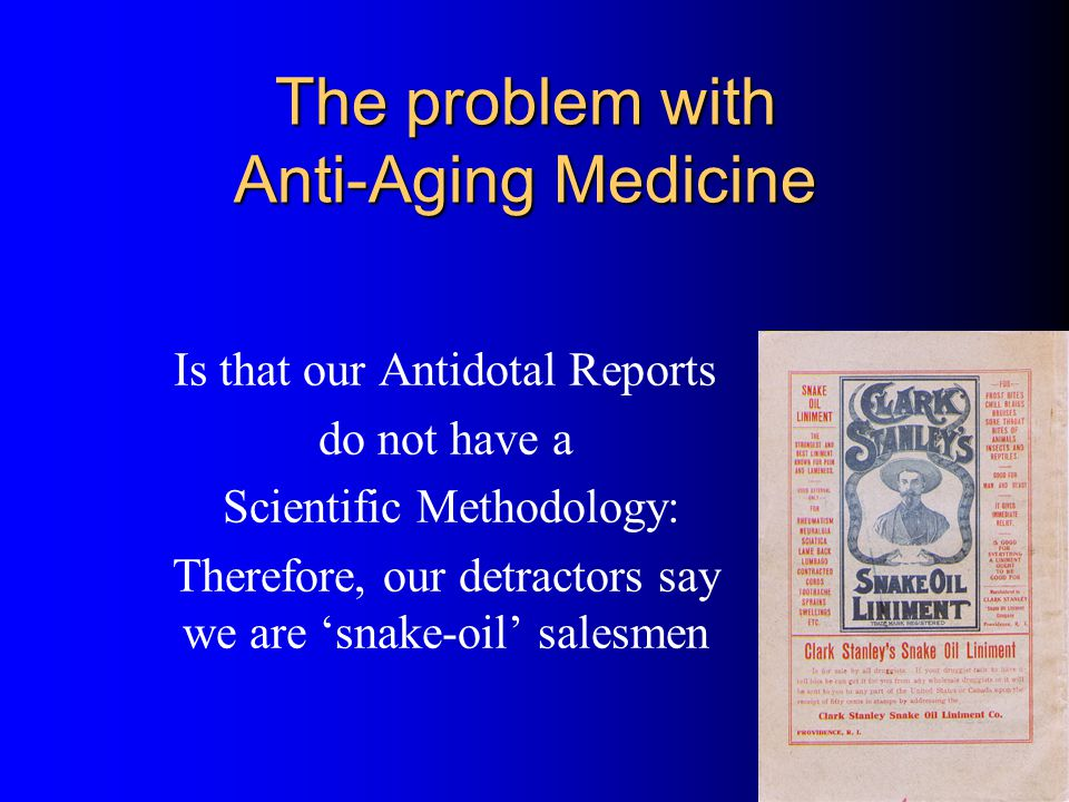 The problem with Anti-Aging Medicine Is that our Antidotal Reports do not have a Scientific Methodology: Therefore, our detractors say we are snake-oil salesmen