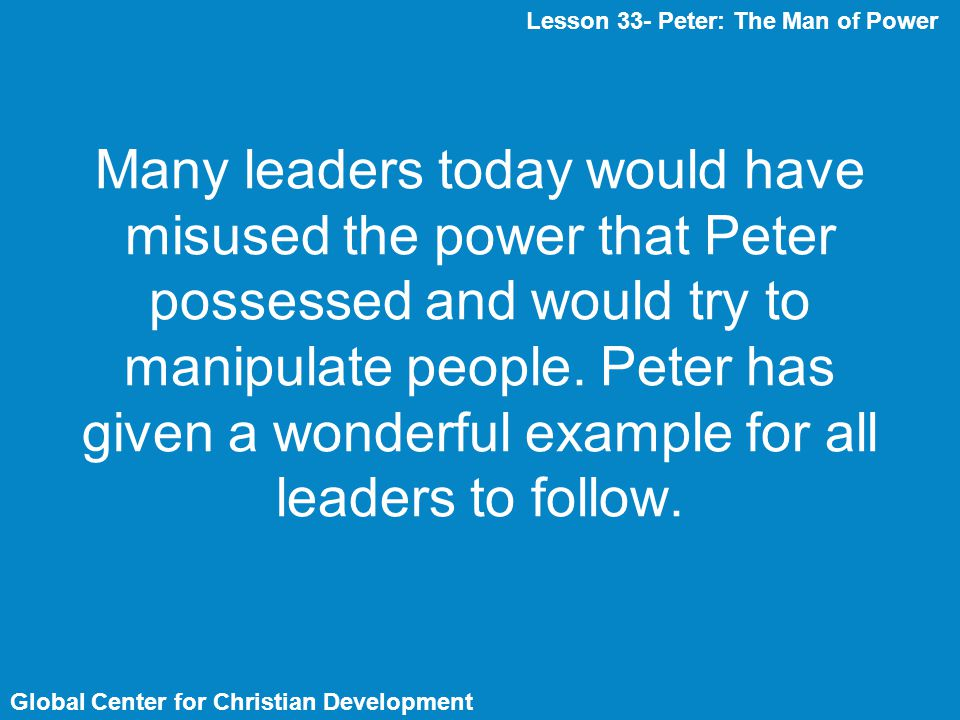 Global Center for Christian Development Many leaders today would have misused the power that Peter possessed and would try to manipulate people. Peter