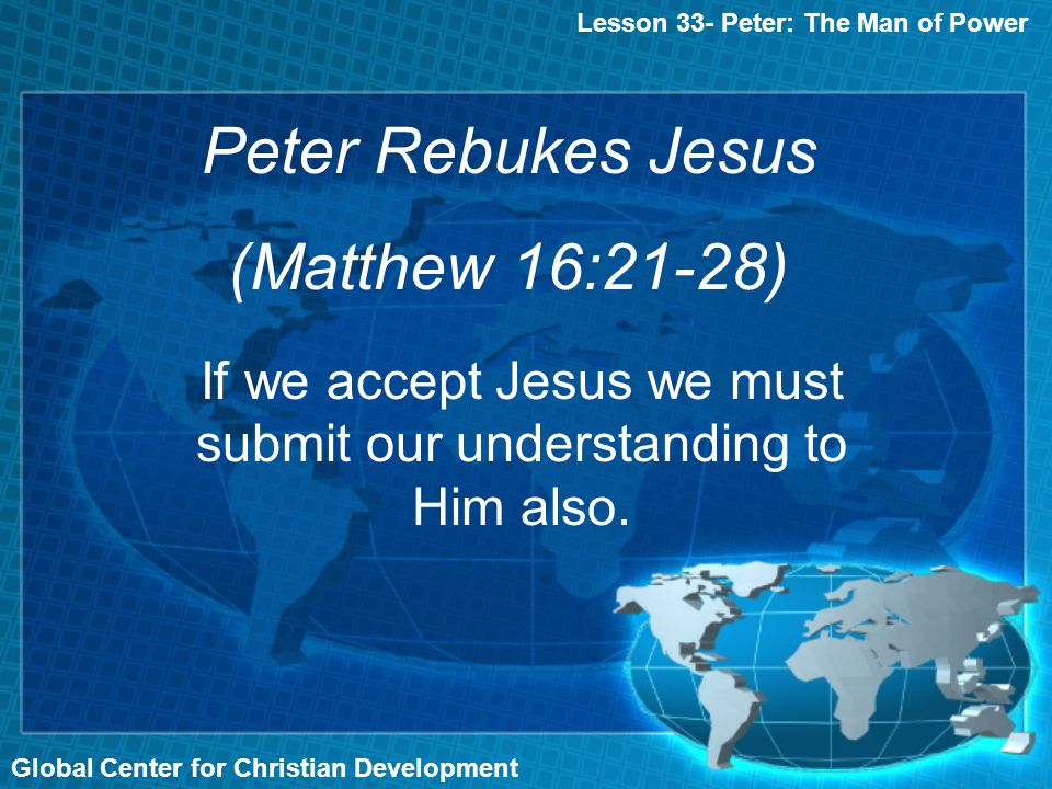 Global Center for Christian Development Lesson 33- Peter: The Man of Power Peter Rebukes Jesus (Matthew 16:21-28) If we accept Jesus we must submit ou