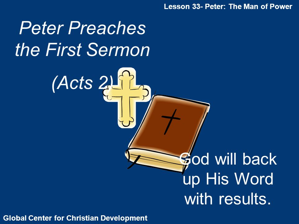Global Center for Christian Development Lesson 33- Peter: The Man of Power Peter Preaches the First Sermon (Acts 2) God will back up His Word with results.
