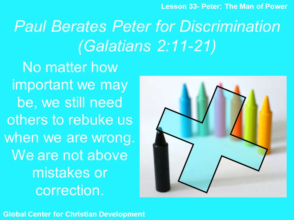 Paul Berates Peter for Discrimination (Galatians 2:11-21) Global Center for Christian Development Lesson 33- Peter: The Man of Power No matter how imp