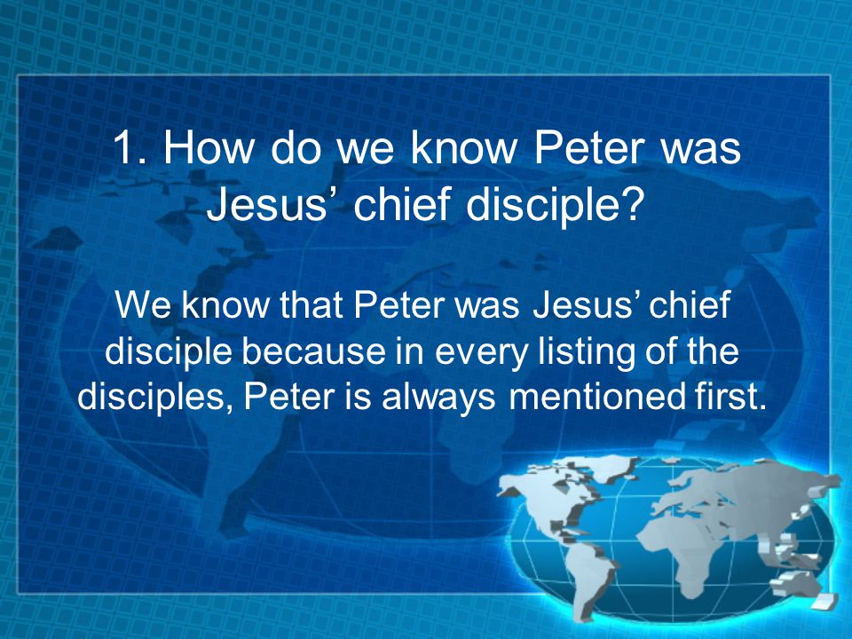 1. How do we know Peter was Jesus chief disciple.