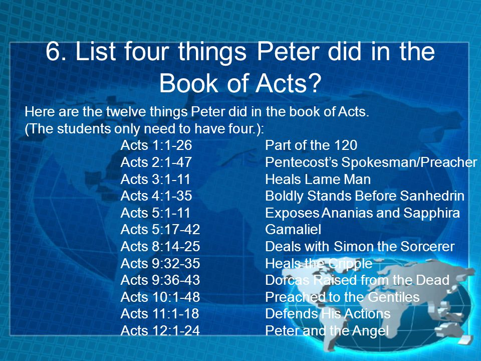 6. List four things Peter did in the Book of Acts? Here are the twelve things Peter did in the book of Acts. (The students only need to have four.): A