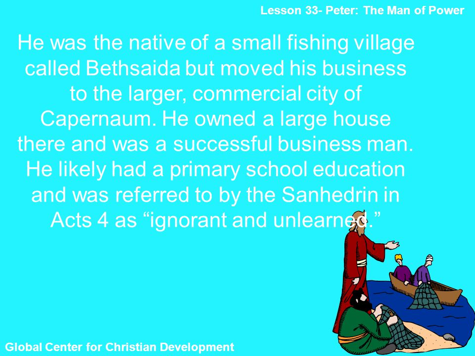 Global Center for Christian Development Lesson 33- Peter: The Man of Power He was the native of a small fishing village called Bethsaida but moved his