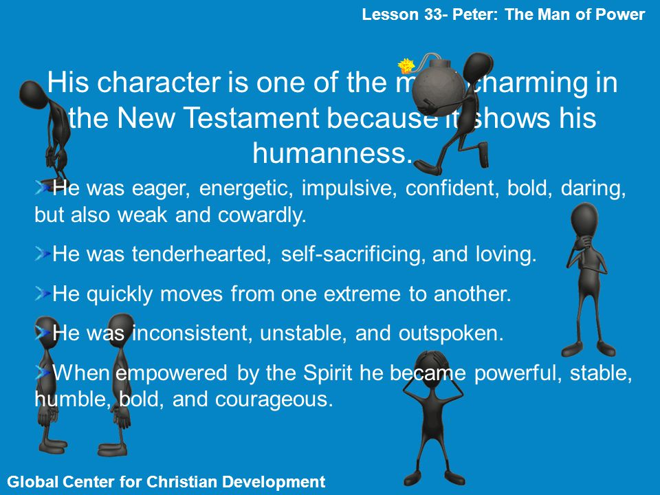 Global Center for Christian Development Lesson 33- Peter: The Man of Power His character is one of the most charming in the New Testament because it s