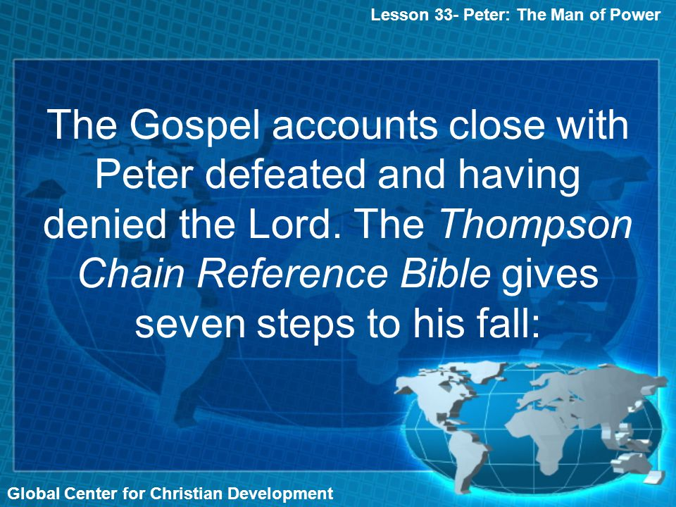 Global Center for Christian Development The Gospel accounts close with Peter defeated and having denied the Lord. The Thompson Chain Reference Bible g