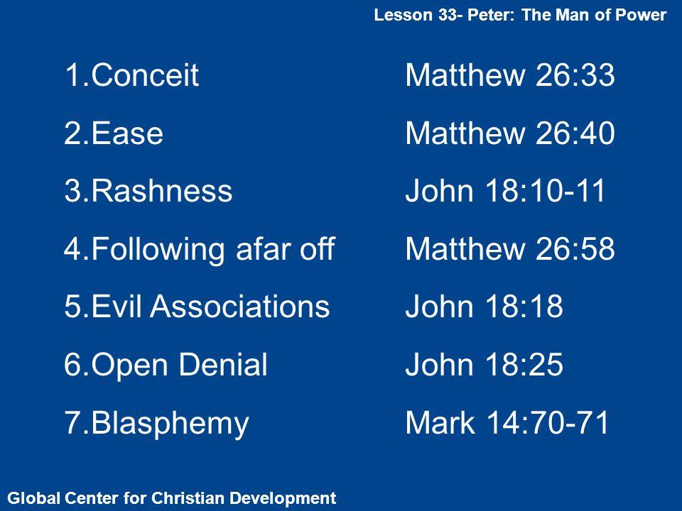 Global Center for Christian Development Lesson 33- Peter: The Man of Power 1.ConceitMatthew 26:33 2.EaseMatthew 26:40 3.RashnessJohn 18:10-11 4.Following afar offMatthew 26:58 5.Evil AssociationsJohn 18:18 6.Open DenialJohn 18:25 7.BlasphemyMark 14:70-71