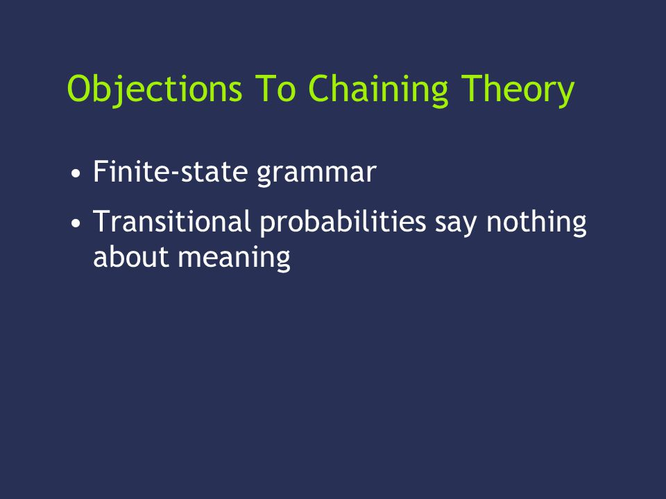 Objections To Chaining Theory Finite-state grammar Transitional probabilities say nothing about meaning