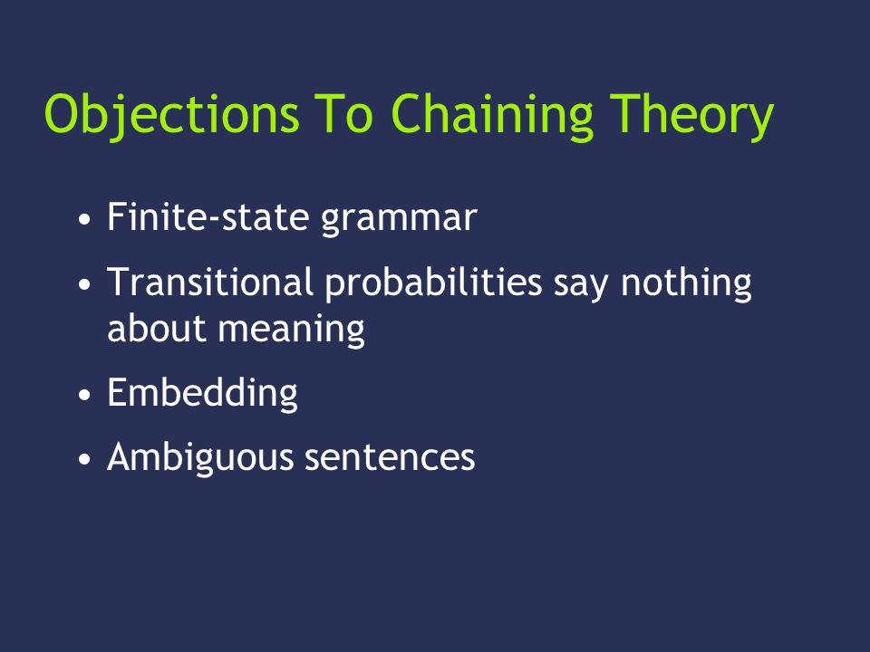 Objections To Chaining Theory Finite-state grammar Transitional probabilities say nothing about meaning Embedding Ambiguous sentences
