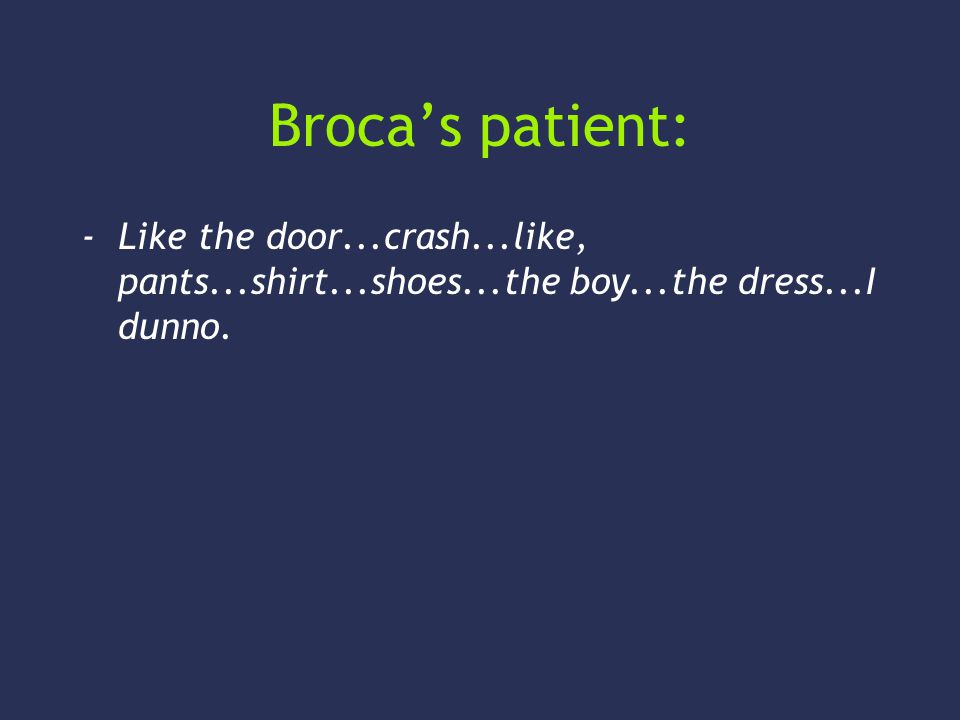 Brocas patient: -Like the door...crash...like, pants...shirt...shoes...the boy...the dress...I dunno.