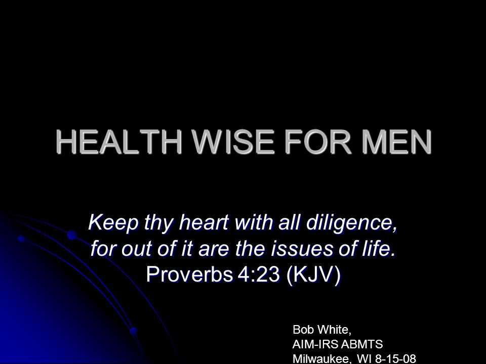 HEALTH WISE FOR MEN Keep thy heart with all diligence, for out of it are the issues of life. Proverbs 4:23 (KJV) Bob White, AIM-IRS ABMTS Milwaukee, W