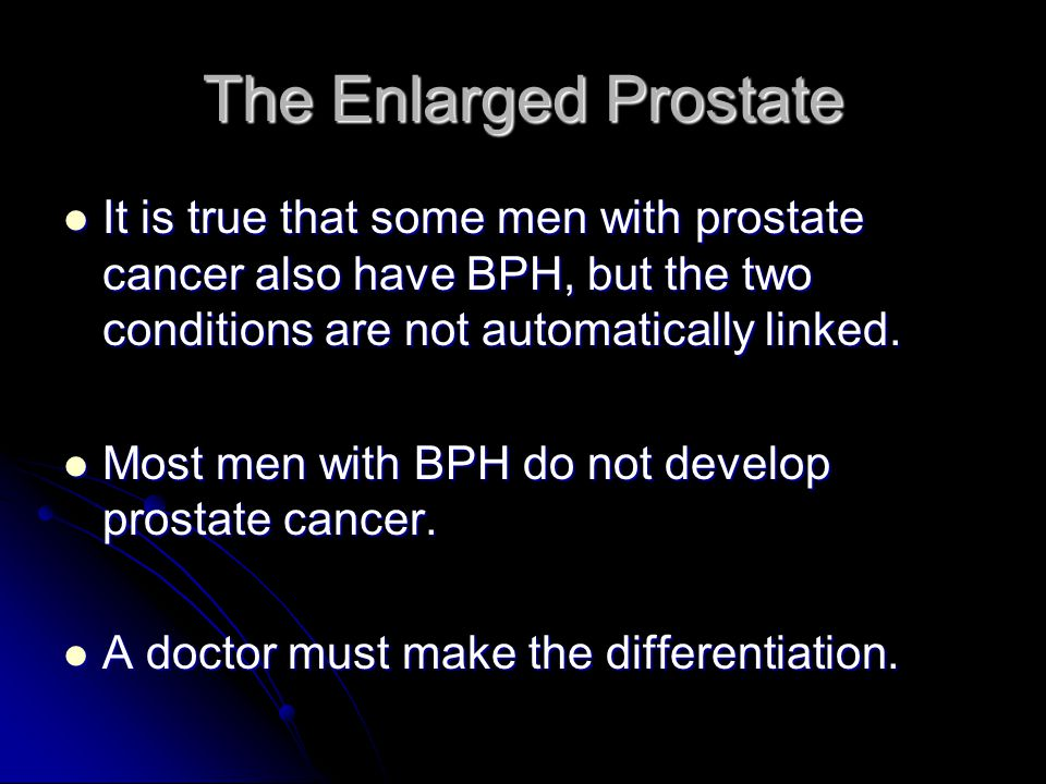 The Enlarged Prostate It is true that some men with prostate cancer also have BPH, but the two conditions are not automatically linked. It is true tha