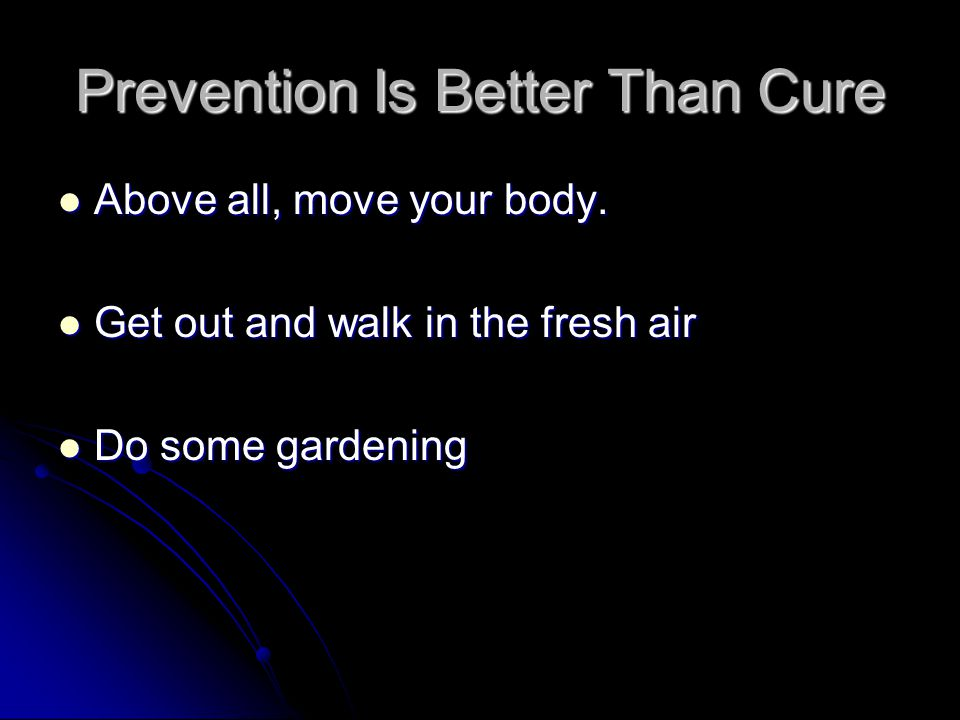 Prevention Is Better Than Cure Above all, move your body.