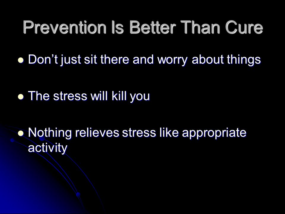Prevention Is Better Than Cure Dont just sit there and worry about things Dont just sit there and worry about things The stress will kill you The stress will kill you Nothing relieves stress like appropriate activity Nothing relieves stress like appropriate activity