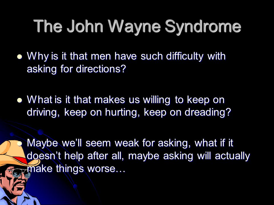 The John Wayne Syndrome Why is it that men have such difficulty with asking for directions.
