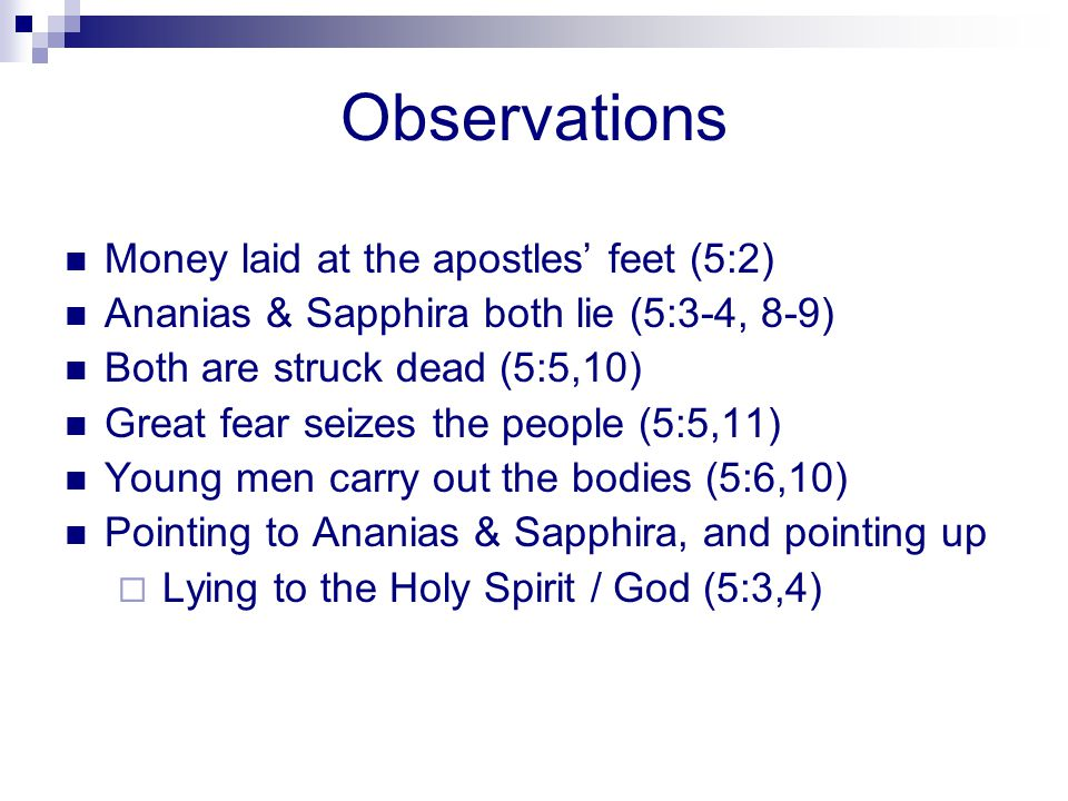 Observations Money laid at the apostles feet (5:2) Ananias & Sapphira both lie (5:3-4, 8-9) Both are struck dead (5:5,10) Great fear seizes the people