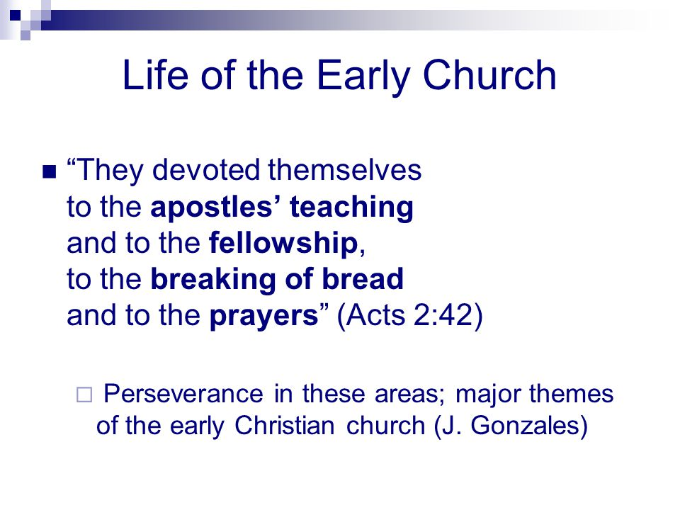 Life of the Early Church They devoted themselves to the apostles teaching and to the fellowship, to the breaking of bread and to the prayers (Acts 2:4