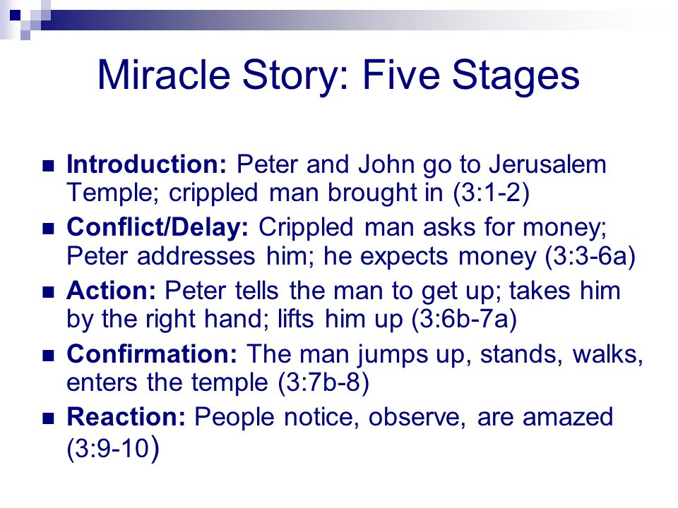 Miracle Story: Five Stages Introduction: Peter and John go to Jerusalem Temple; crippled man brought in (3:1-2) Conflict/Delay: Crippled man asks for