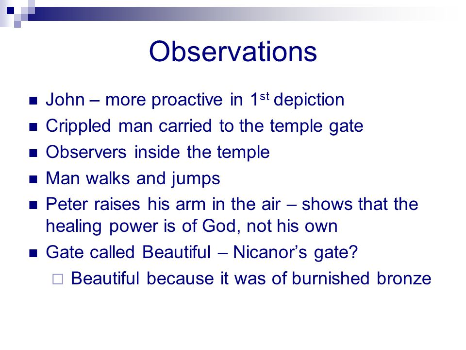 Observations John – more proactive in 1 st depiction Crippled man carried to the temple gate Observers inside the temple Man walks and jumps Peter raises his arm in the air – shows that the healing power is of God, not his own Gate called Beautiful – Nicanors gate.
