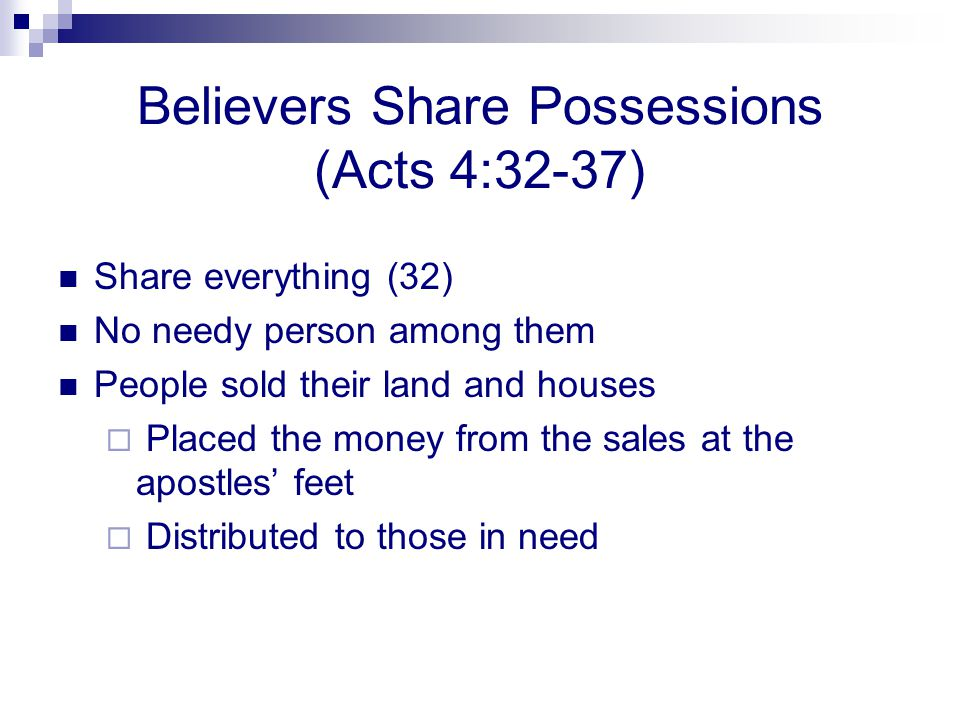 Believers Share Possessions (Acts 4:32-37) Share everything (32) No needy person among them People sold their land and houses Placed the money from th