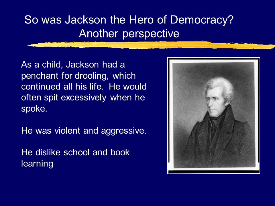 So was Jackson the Hero of Democracy? Another perspective As a child, Jackson had a penchant for drooling, which continued all his life. He would ofte