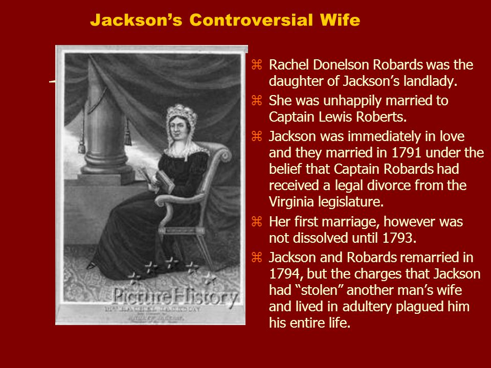 Jacksons Controversial Wife z Rachel Donelson Robards was the daughter of Jacksons landlady. z She was unhappily married to Captain Lewis Roberts. z J