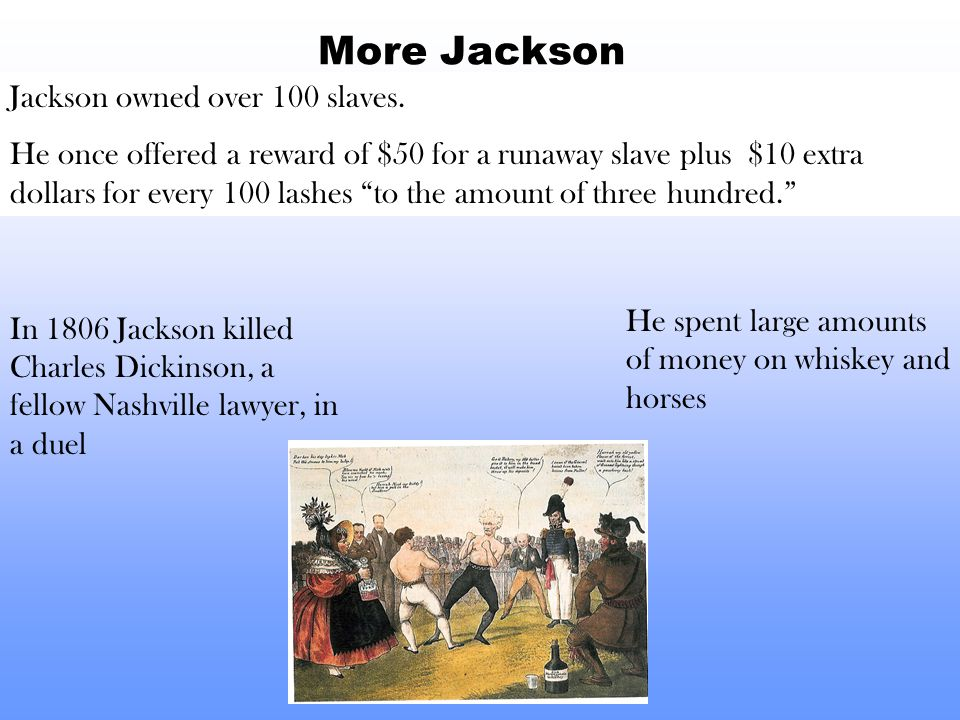 More Jackson In 1806 Jackson killed Charles Dickinson, a fellow Nashville lawyer, in a duel Jackson owned over 100 slaves. He once offered a reward of