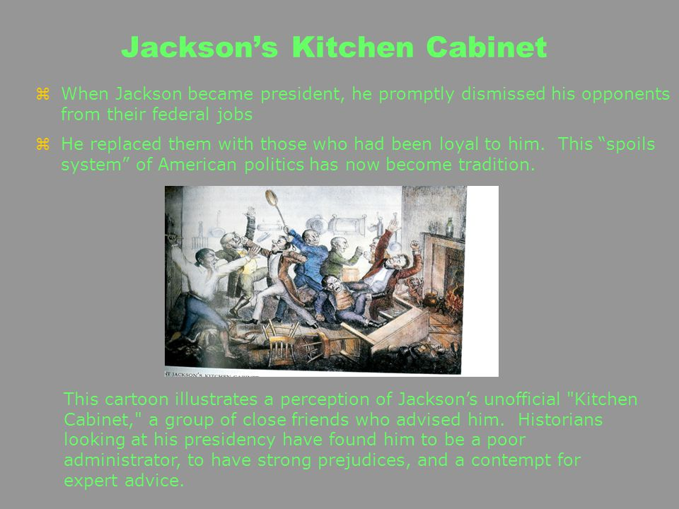 zWhen Jackson became president, he promptly dismissed his opponents from their federal jobs zHe replaced them with those who had been loyal to him. Th