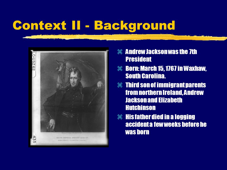 Context II - Background zAndrew Jackson was the 7th President zBorn: March 15, 1767 in Waxhaw, South Carolina. zThird son of immigrant parents from no