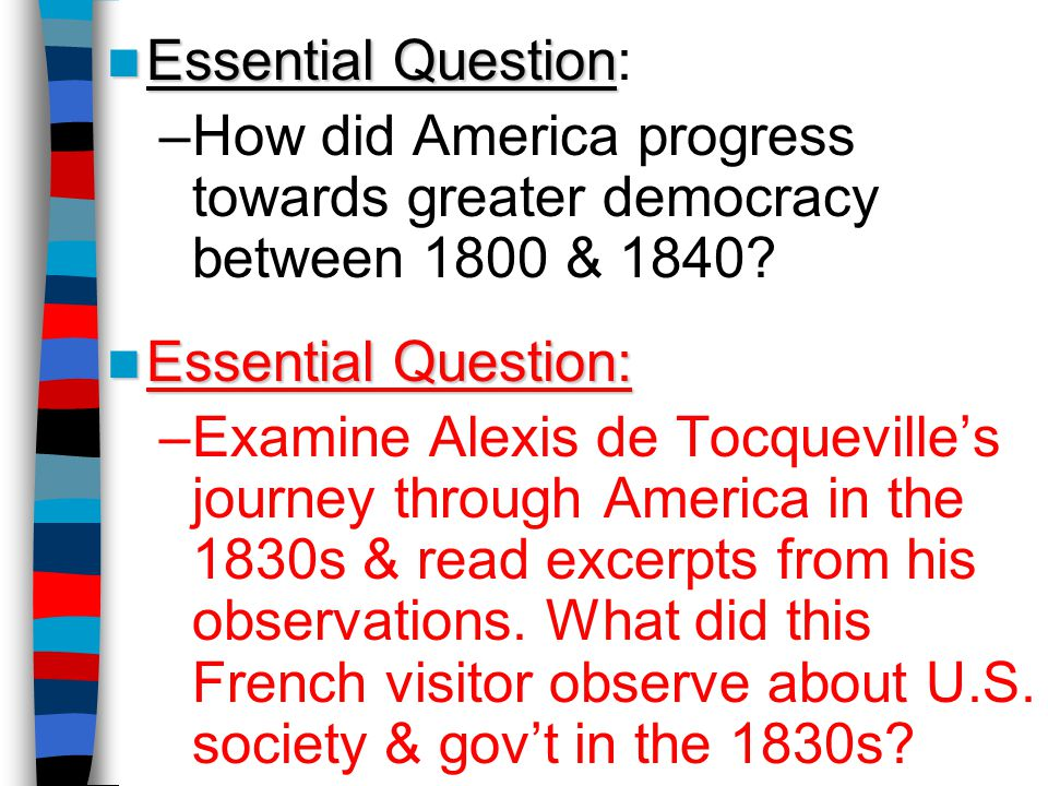 Essential Question Essential Question: –How did America progress towards greater democracy between 1800 & 1840? Essential Question: Essential Question