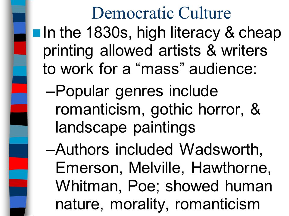 Democratic Culture In the 1830s, high literacy & cheap printing allowed artists & writers to work for a mass audience: –Popular genres include romanti