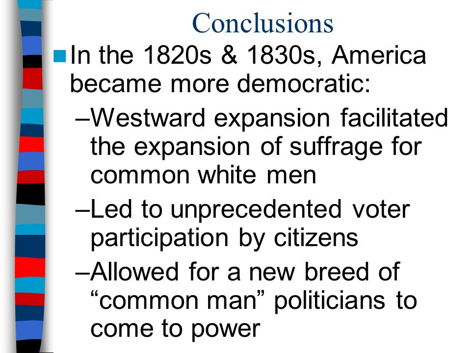 Conclusions In the 1820s & 1830s, America became more democratic: –Westward expansion facilitated the expansion of suffrage for common white men –Led