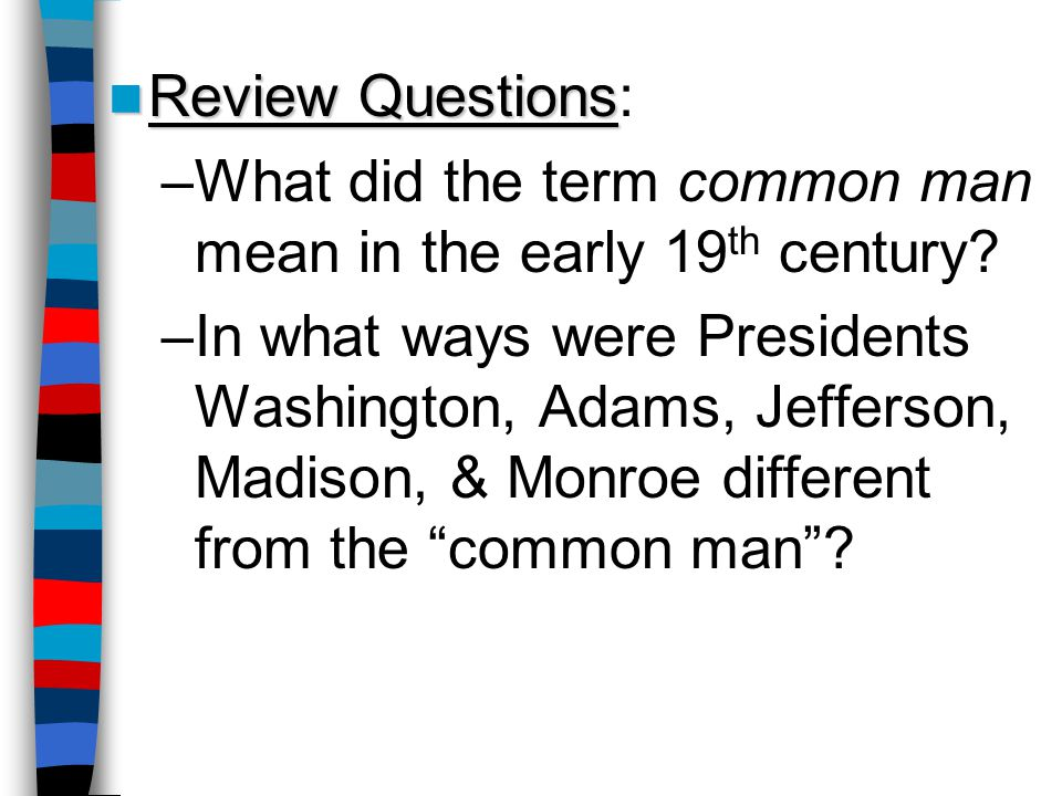 Review Questions Review Questions: –What did the term common man mean in the early 19 th century? –In what ways were Presidents Washington, Adams, Jef