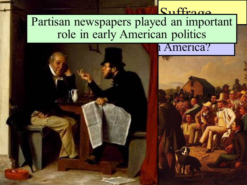Universal Manhood Suffrage Could mob rule really work in America? Partisan newspapers played an important role in early American politics