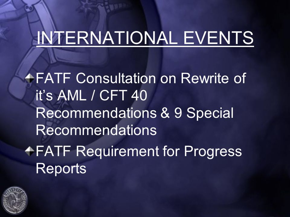 INTERNATIONAL EVENTS FATF Consultation on Rewrite of its AML / CFT 40 Recommendations & 9 Special Recommendations FATF Requirement for Progress Reports