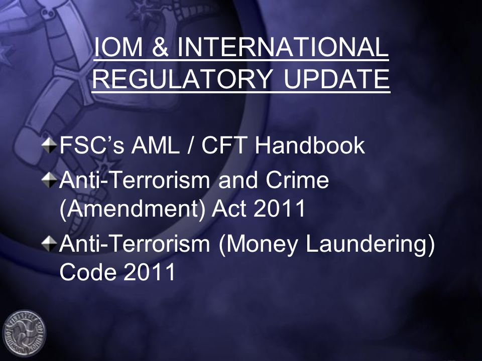IOM & INTERNATIONAL REGULATORY UPDATE FSCs AML / CFT Handbook Anti-Terrorism and Crime (Amendment) Act 2011 Anti-Terrorism (Money Laundering) Code 2011