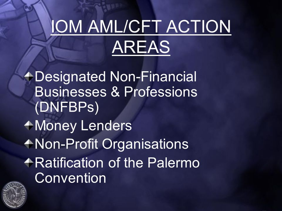 IOM AML/CFT ACTION AREAS Designated Non-Financial Businesses & Professions (DNFBPs) Money Lenders Non-Profit Organisations Ratification of the Palermo Convention