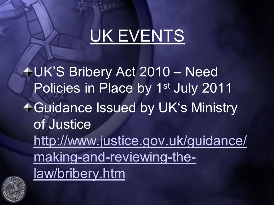 UK EVENTS UKS Bribery Act 2010 – Need Policies in Place by 1 st July 2011 Guidance Issued by UKs Ministry of Justice http://www.justice.gov.uk/guidance/ making-and-reviewing-the- law/bribery.htm http://www.justice.gov.uk/guidance/ making-and-reviewing-the- law/bribery.htm