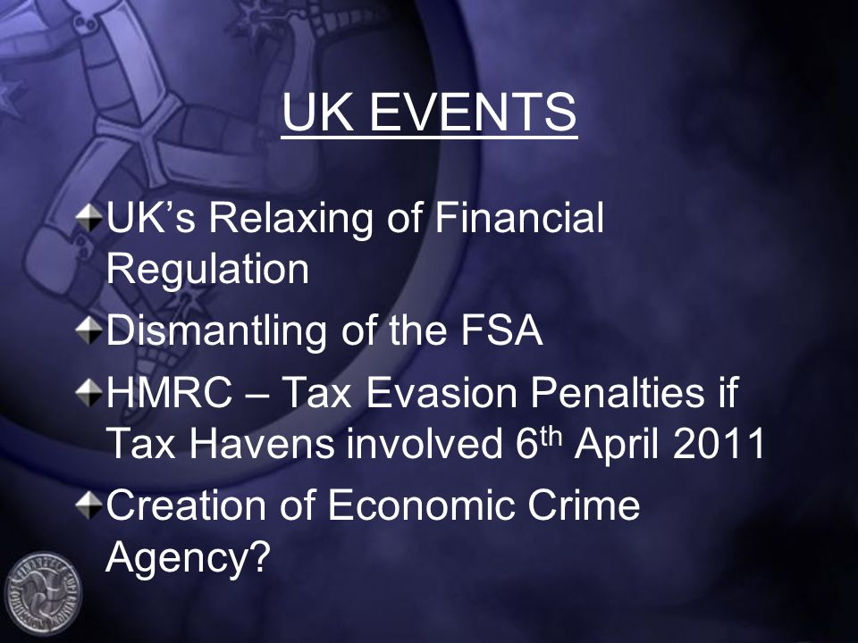 UK EVENTS UKs Relaxing of Financial Regulation Dismantling of the FSA HMRC – Tax Evasion Penalties if Tax Havens involved 6 th April 2011 Creation of Economic Crime Agency