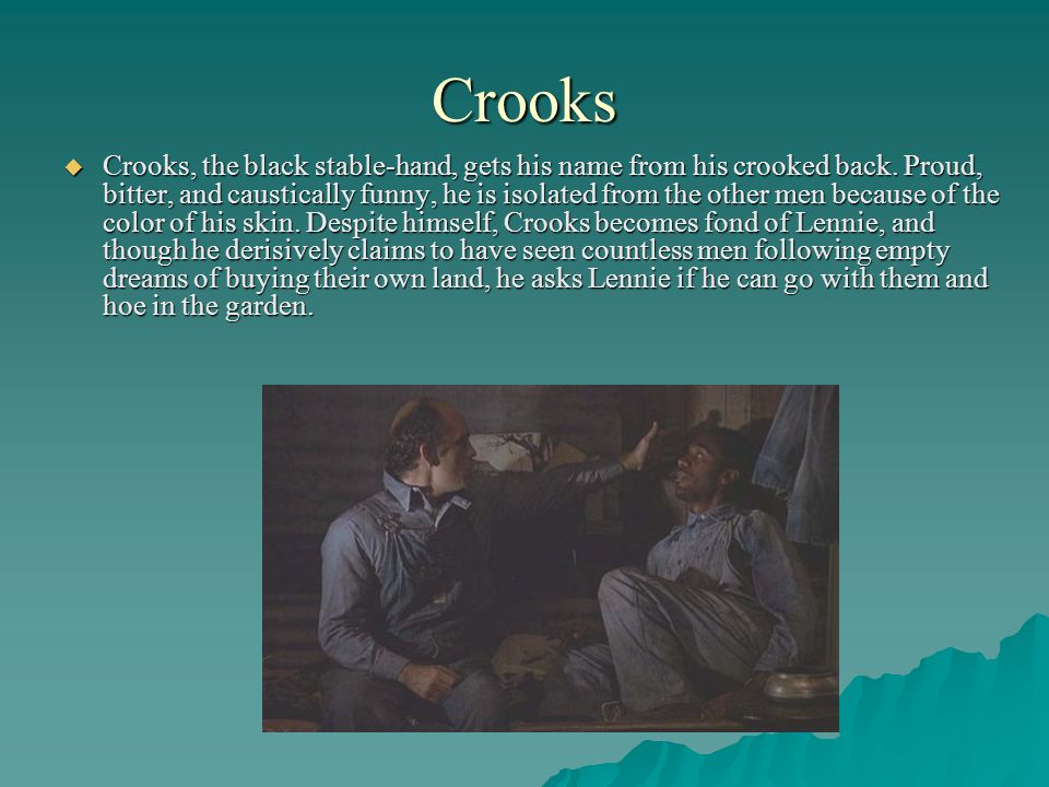Crooks Crooks, the black stable-hand, gets his name from his crooked back. Proud, bitter, and caustically funny, he is isolated from the other men bec