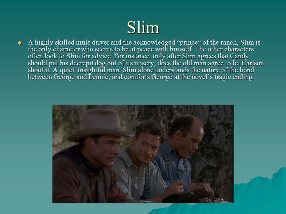 Slim A highly skilled mule driver and the acknowledged prince of the ranch, Slim is the only character who seems to be at peace with himself. The othe
