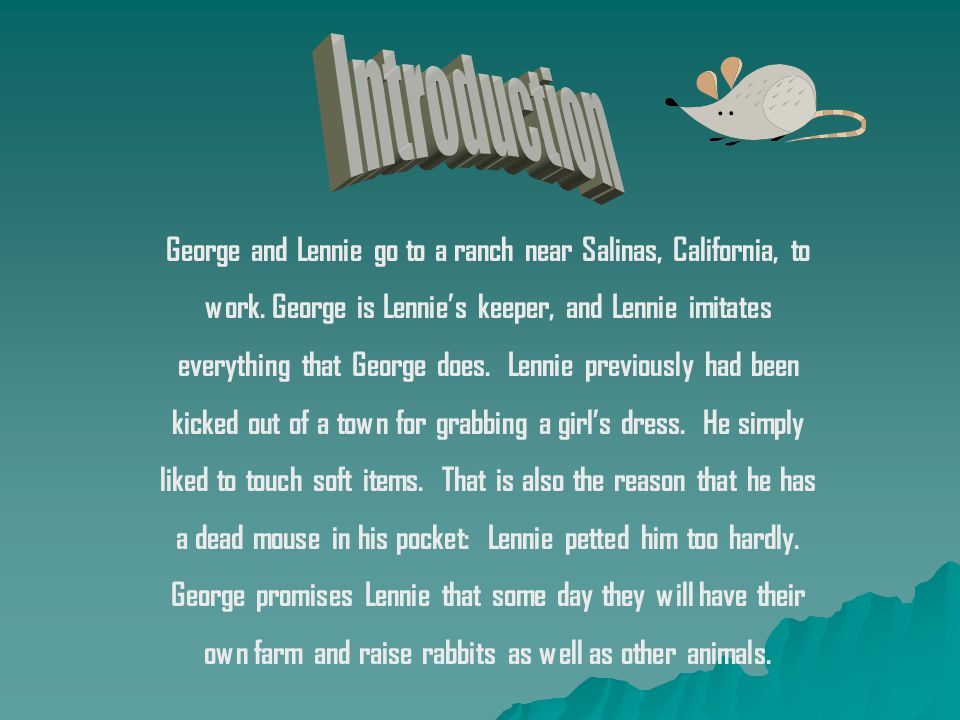George and Lennie go to a ranch near Salinas, California, to work. George is Lennies keeper, and Lennie imitates everything that George does. Lennie p