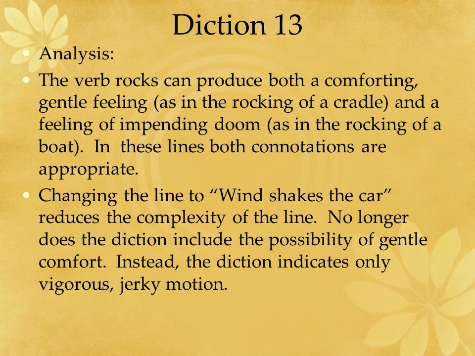 Diction 13 Analysis: The verb rocks can produce both a comforting, gentle feeling (as in the rocking of a cradle) and a feeling of impending doom (as in the rocking of a boat).