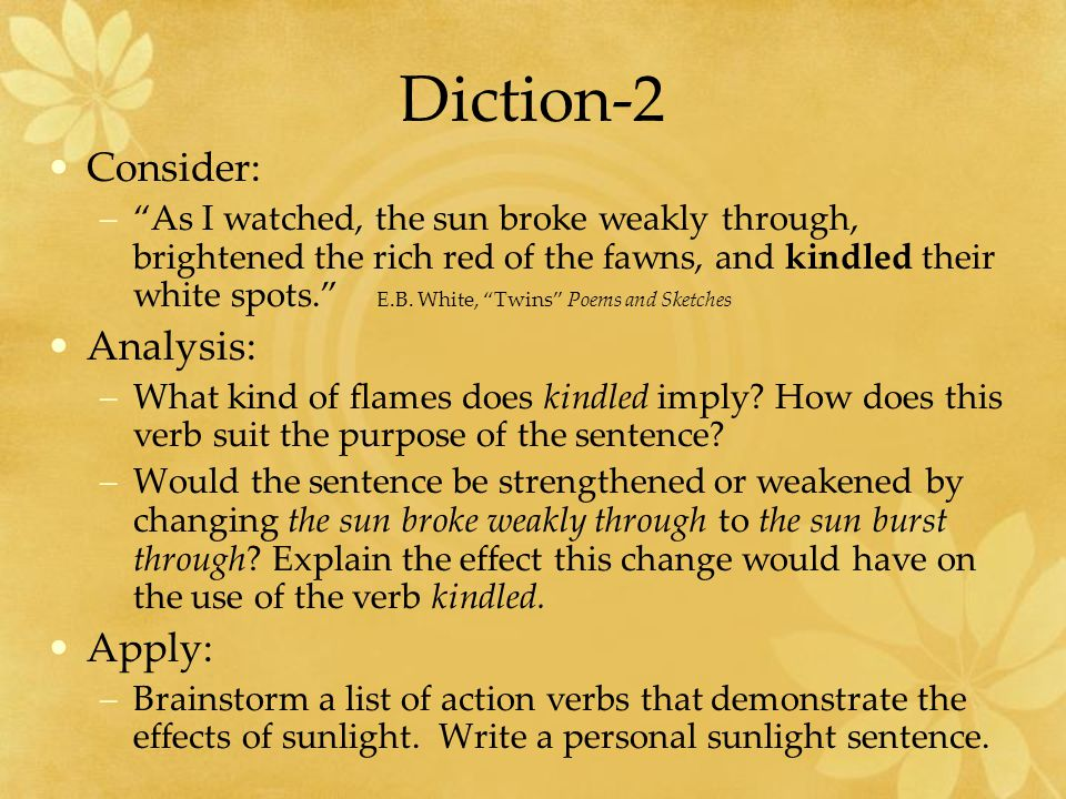 Diction-2 Consider: –As I watched, the sun broke weakly through, brightened the rich red of the fawns, and kindled their white spots.